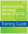 Administering Windows Server 2012 R2 Training Guide: MCSA 70-411